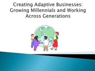 Creating Adaptive Businesses: Growing Millennials and Working Across Generations