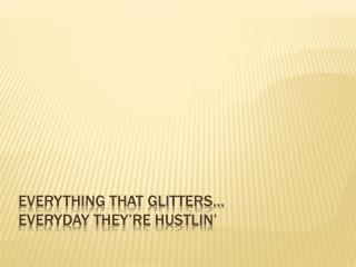 Everything that Glitters… Everyday They're  Hustlin '