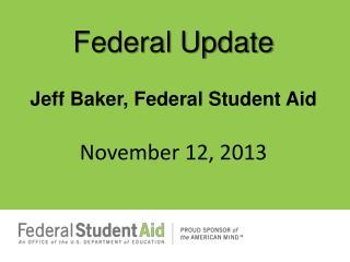 Federal Update Jeff Baker, Federal Student  Aid November  12,  2013