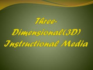 Three- Dimensional(3D) Instructional Media