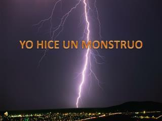 YO HICE UN MONSTRUO