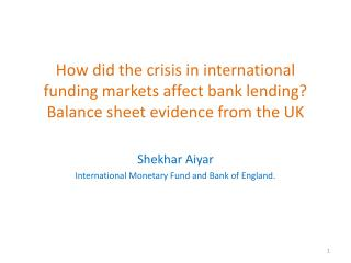 Shekhar Aiyar International Monetary Fund and Bank of England.