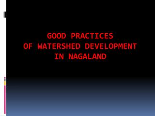 GOOD  PRACTICES  OF  WATERSHED  DEVELOPMENT  IN  NAGALAND