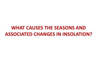 WHAT CAUSES THE SEASONS AND ASSOCIATED CHANGES IN INSOLATION?