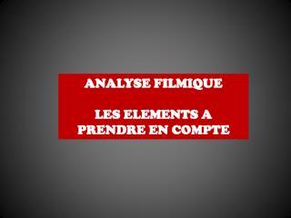 ANALYSE  FILMIQUE LES ELEMENTS A PRENDRE EN COMPTE