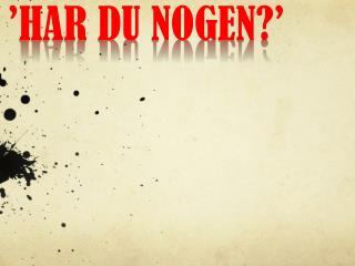'HAR DU NOGEN?'