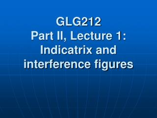 GLG212 Part II,  Lecture 1: Indicatrix  and interference figures