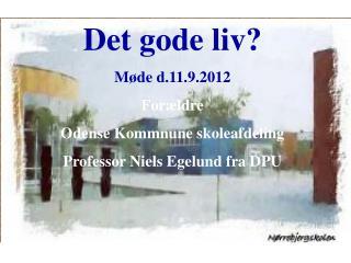 Det gode liv ? Møde  d.11.9.2012  Forældre Odense  Kommnune skoleafdeling