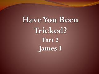 Have You Been Tricked? Part 2 James 1