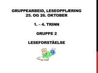 Gruppearbeid, Leseopplæring 25. og 26. oktober 1 .  –  4 .  trinn gruppe  2 leseforståelse