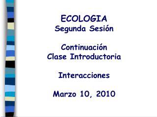 ECOLOGIA Segunda Sesión Continuación  Clase Introductoria Interacciones Marzo 10, 2010