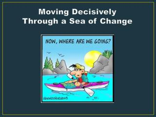 Moving Decisively  Through a Sea of Change