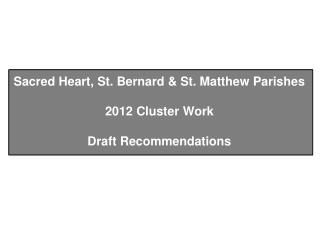 Sacred Heart, St. Bernard & St. Matthew Parishes 2012 Cluster Work Draft Recommendations