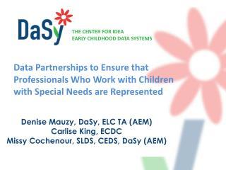 Denise Mauzy,  DaSy , ELC TA (AEM)  Carlise  King, ECDC Missy Cochenour, SLDS, CEDS,  DaSy  (AEM)