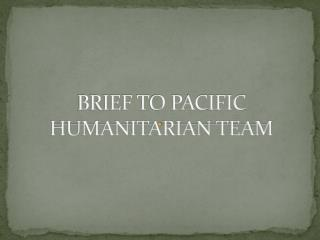 BRIEF TO PACIFIC HUMANITARIAN  TEAM
