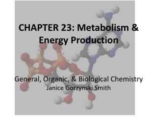 CHAPTER 23: Metabolism & Energy Production General, Organic, & Biological Chemistry