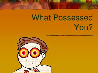 What Possessed You?