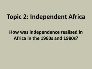 Topic 2: Independent Africa How was independence realised in Africa in the 1960s and 1980s?