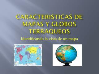 Caracteristicas  de mapas y globos  terraqueos