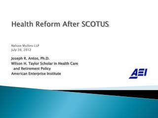Health Reform After SCOTUS Nelson Mullins LLP July 20, 2012 Joseph R. Antos, Ph.D.