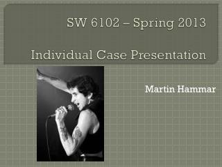 SW 6102 – Spring 2013 Individual  Case Presentation