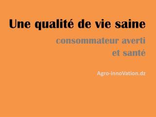 Une qualité de vie saine           consommateur averti  et santé Agro-innoVation.dz