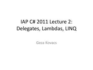 IAP C# 2011 Lecture 2: Delegates, Lambdas, LINQ