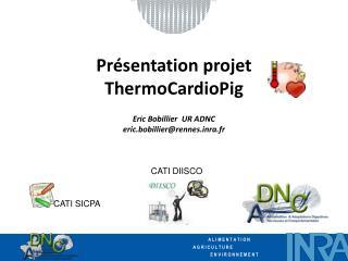 Présentation projet ThermoCardioPig Eric Bobillier  UR ADNC eric.bobillier@rennes.inra.fr