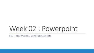 Week  02  :  Powerpoint