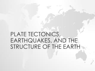 Plate tectonics, earthquakes, and the structure of the earth