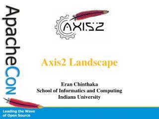 Axis2 Landscape Eran Chinthaka School of Informatics and Computing Indiana University