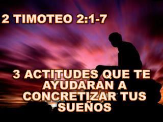 2 TIMOTEO 2:1-7 3 ACTITUDES QUE TE AYUDARAN A CONCRETIZAR TUS SUEÑOS