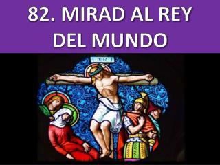 82 . MIRAD AL REY DEL MUNDO