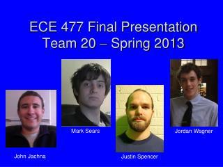 ECE 477 Final Presentation Team 20  ?  Spring 2013