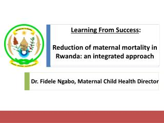 Learning From Success :  Reduction of maternal mortality in Rwanda: an integrated approach