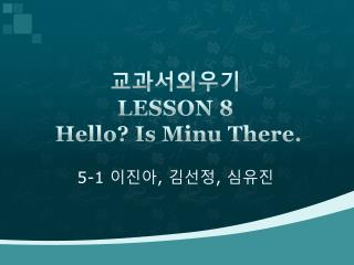 ??????  LESSON  8 Hello? Is  Minu  There .