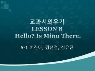 교과서외우기  LESSON  8 Hello? Is  Minu  There .