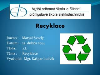 Recyklace Jméno :    Matyáš Veselý  Datum:    23. dubna 2014 Třída:       2.L