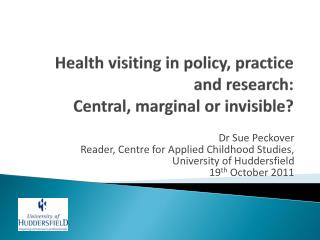 H ealth  visiting in policy, practice  and  research:  Central , marginal or invisible ?