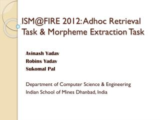 ISM@FIRE 2012:  Adhoc  Retrieval Task & Morpheme Extraction Task