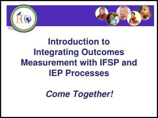 Introduction to Integrating Outcomes Measurement with IFSP and IEP Processes Come Together!