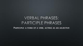 Verbal Phrases: Participle Phrases