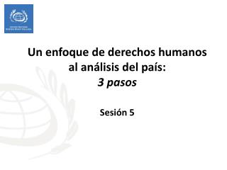 Un enfoque de derechos humanos al análisis del país:  3 pasos  Sesión 5