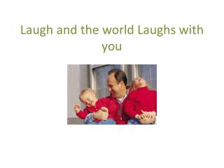 Laugh and the world Laughs with you