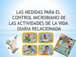 LAS MEDIDAS PARA EL  CONTROL MICROBIANO DE  LAS ACTIVIDADES DE LA VIDA  DIARIA RELACIONADA