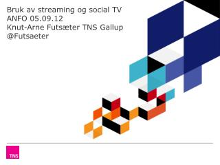 Bruk av streaming og social TV ANFO 05.09.12 Knut-Arne Futsæter TNS Gallup @Futsaeter