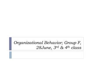Organizational Behavior; Group F, 28June, 3 rd  & 4 th  class
