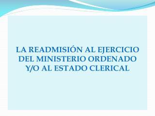 LA READMISI�N AL EJERCICIO  DEL  MINISTERIO ORDENADO Y/O AL ESTADO CLERICAL