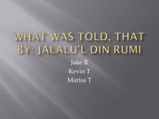What Was Told, That By:  Jalalu'l -din  Rumi
