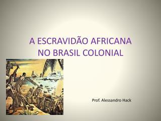 A ESCRAVIDÃO AFRICANA NO BRASIL COLONIAL